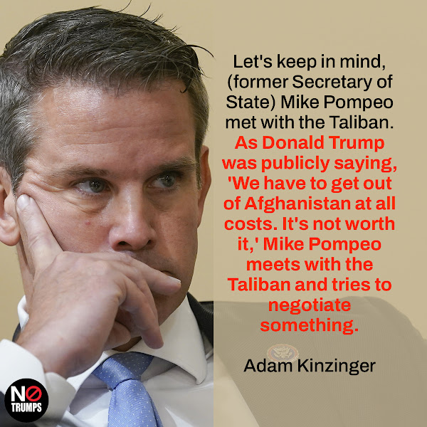 Let's keep in mind, (former Secretary of State) Mike Pompeo met with the Taliban. As Donald Trump was publicly saying, 'We have to get out of Afghanistan at all costs. It's not worth it,' Mike Pompeo meets with the Taliban and tries to negotiate something. — Republican Rep. Adam Kinzinger of Illinois
