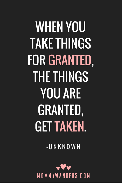 """When you take things for granted, the things you are granted, get taken."" - Unknown Mommy Wanders MommyWanders.com"