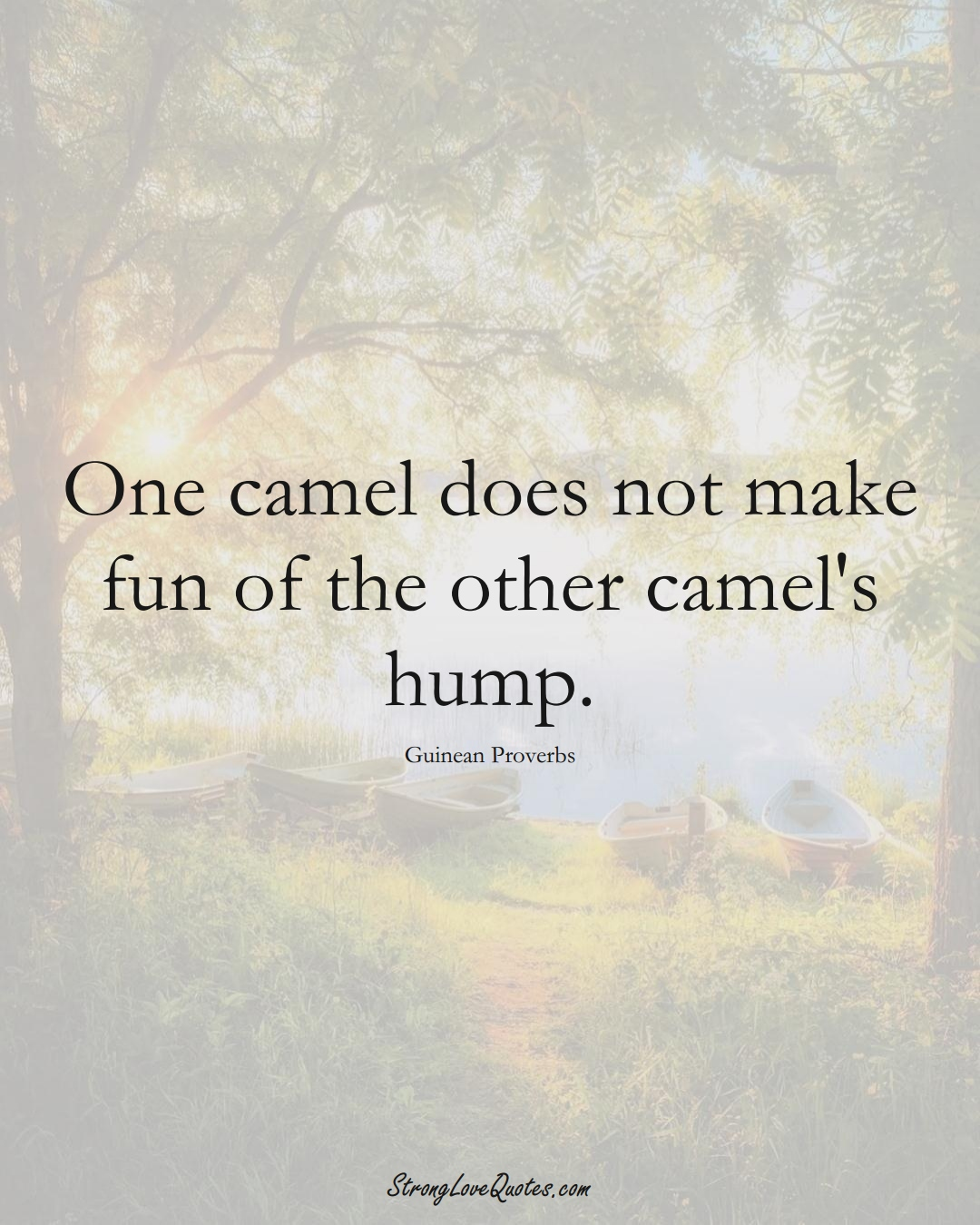 One camel does not make fun of the other camel's hump. (Guinean Sayings);  #AfricanSayings
