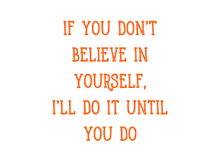 if you Don't believe in Yourself, I'll do it until you do