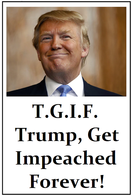 T.G.I.F. Trump Get Impeached Forever!