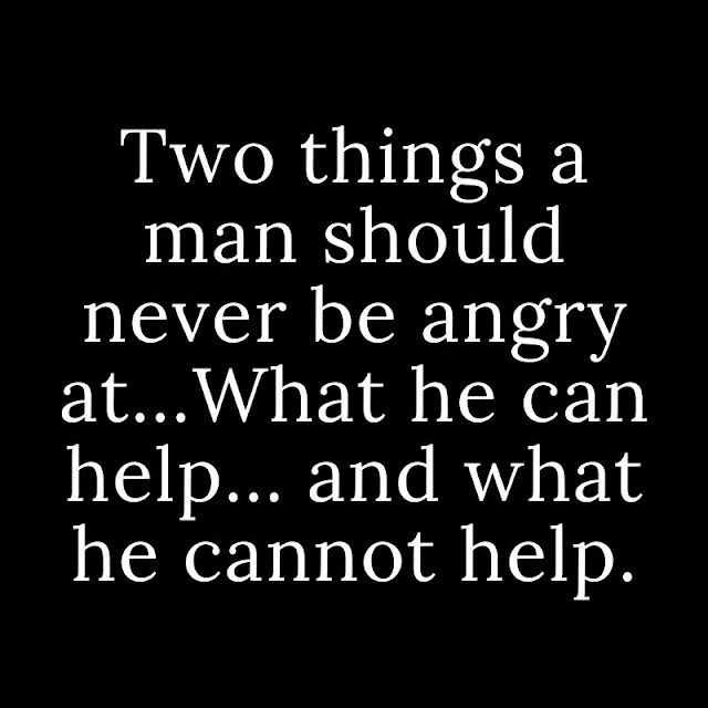 Two things a man should never be angry at...What he can help... and what he cannot help.