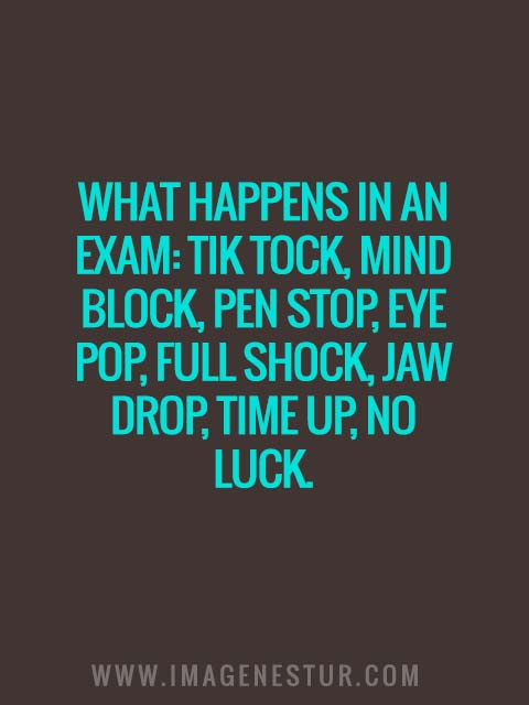 What happens in an exam: Tik tock, mind block, pen stop, eye pop, full shock, jaw drop, time up, no luck.