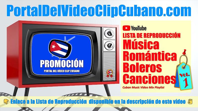 Lista de Reproducción de Música Romántica, Boleros y Canciones  incluidas en el catálogo del Portal Del Vídeo Clip Cubano. Variado (Volumen 01)