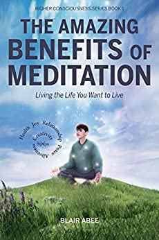 The Amazing Benefits of Meditation: Living the Life You've Always Wanted to Live (Higher Consciousness Meditation Book 1) by Blair Abee