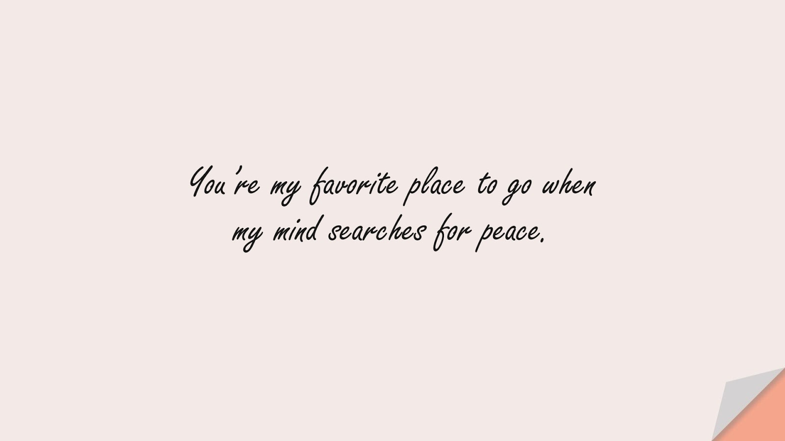 You're my favorite place to go when my mind searches for peace.FALSE