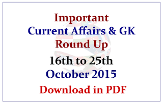 Important Current Affairs and GK Round Up- 16th to 25th October 2015- Download in PDF