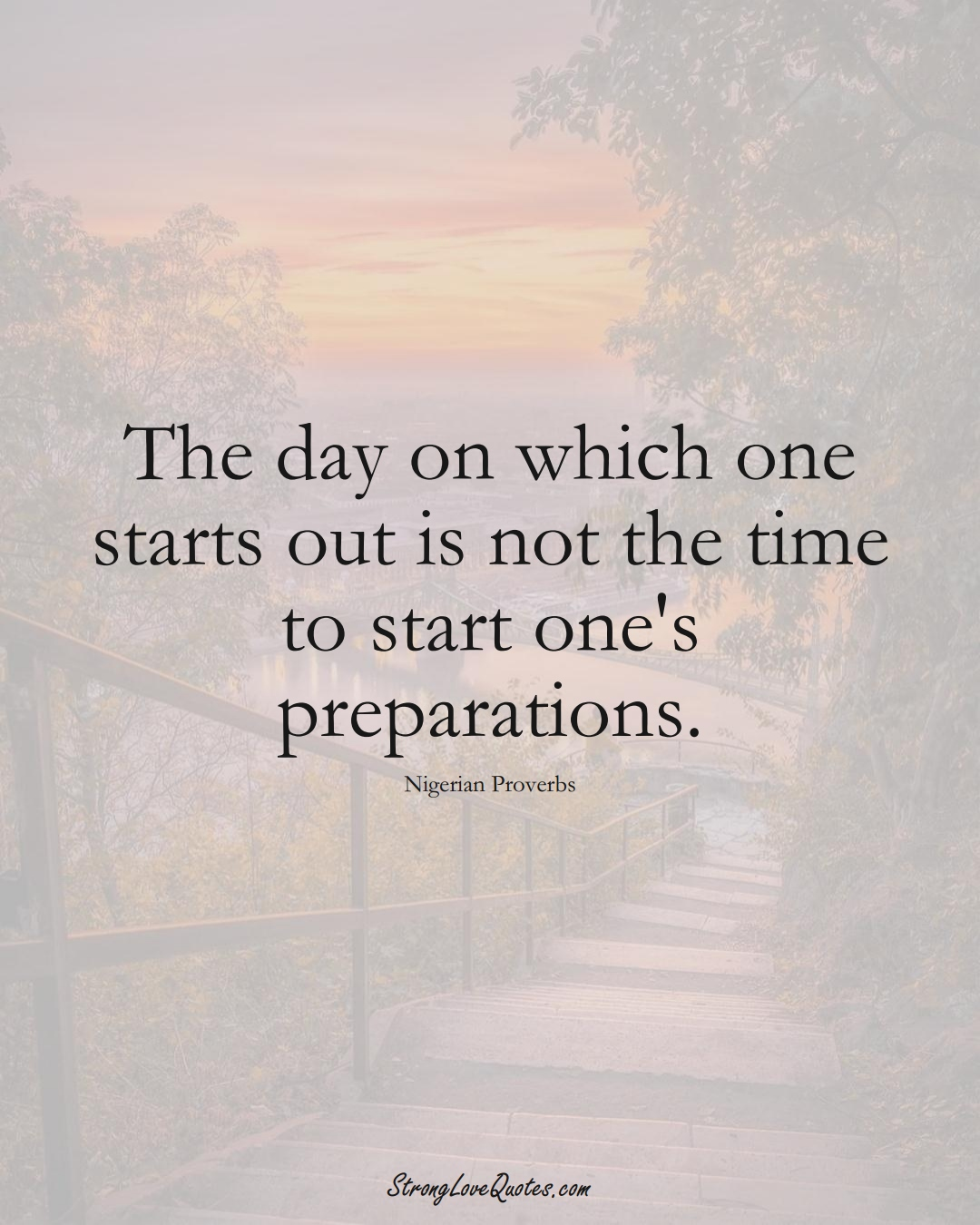 The day on which one starts out is not the time to start one's preparations. (Nigerian Sayings);  #AfricanSayings