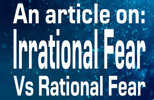 An Article on: Irrational Fear Vs Rational Fear