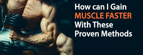 How can I Gain Muscle Faster with These Proven Methods?