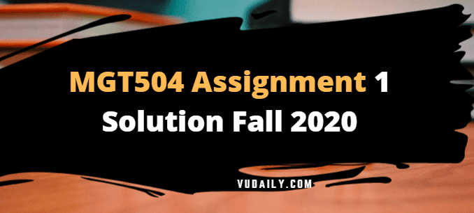 MGT504 Assignment No 1 Solution Fall 2020