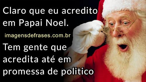 Claro que eu acredito em Papai Noel. Tem gente que acredita até em politico que diz ter acabado a corrupção