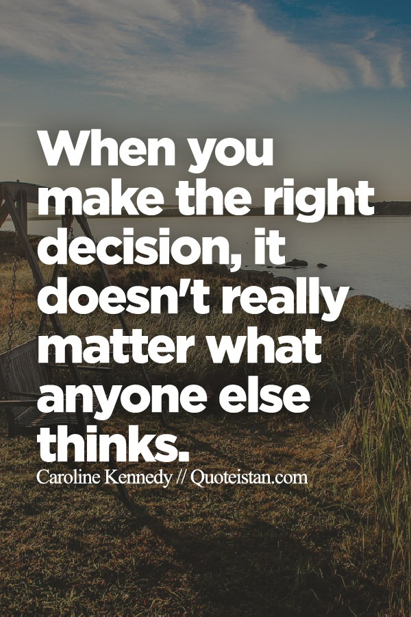 When You Make The Right Decision It Doesnt Really Matter What
