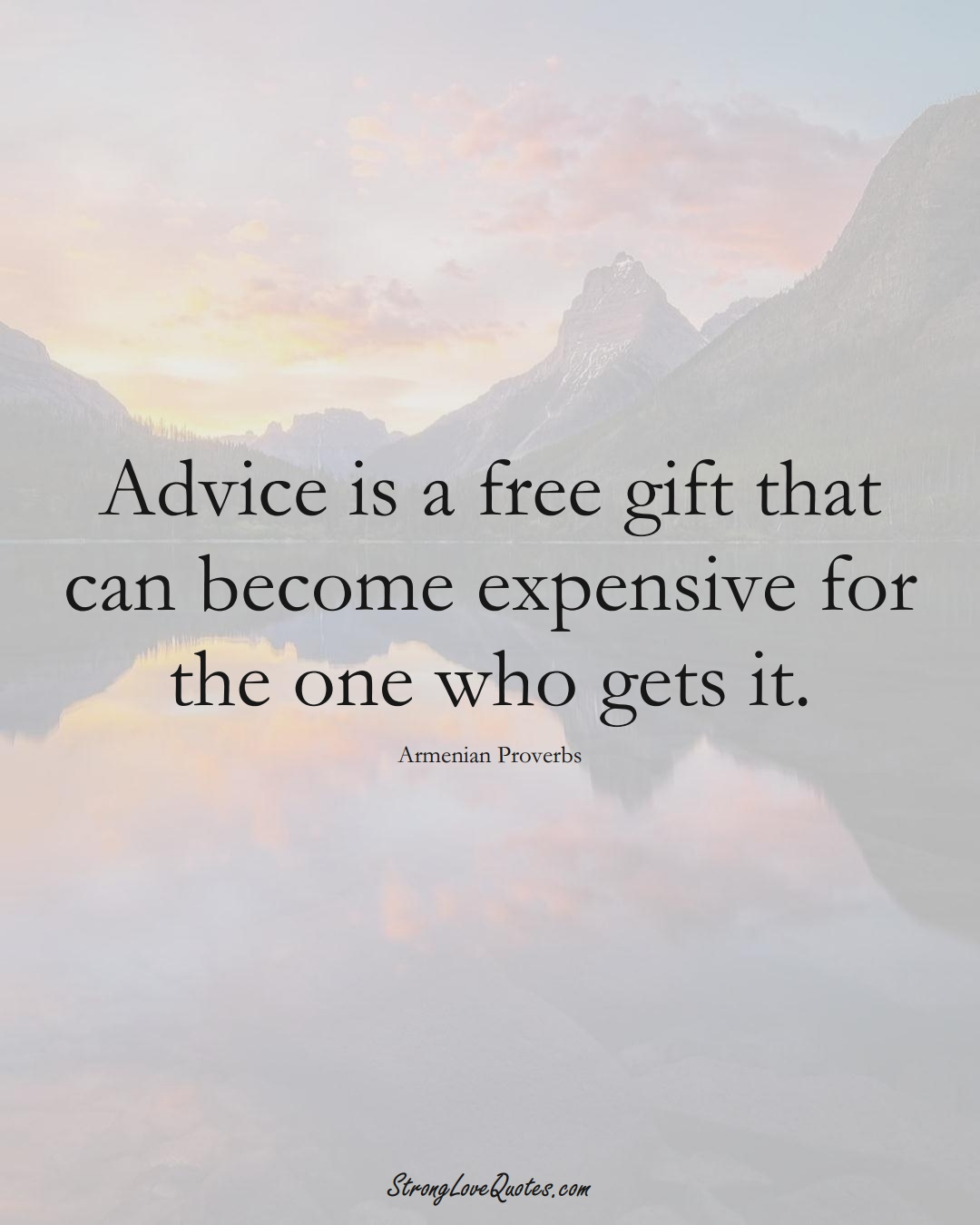 Advice is a free gift that can become expensive for the one who gets it. (Armenian Sayings);  #AsianSayings