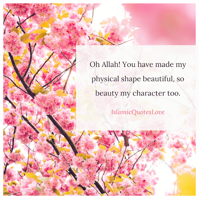 Oh Allah! You have made my physical shape beautiful, so beauty my character too.