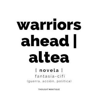 Imagen con solo texto que resume la esencia del proyecto: Warriors Ahead/Altea, novela, fantasía-cifi, guerra, acción, política.