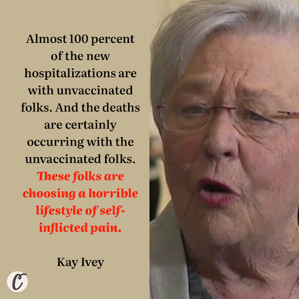 Almost 100 percent of the new hospitalizations are with unvaccinated folks. And the deaths are certainly occurring with the unvaccinated folks. These folks are choosing a horrible lifestyle of self-inflicted pain. — Alabama Gov. Kay Ivey (R)