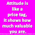 Attitude is like a price tag, it shows how much valuable you are.