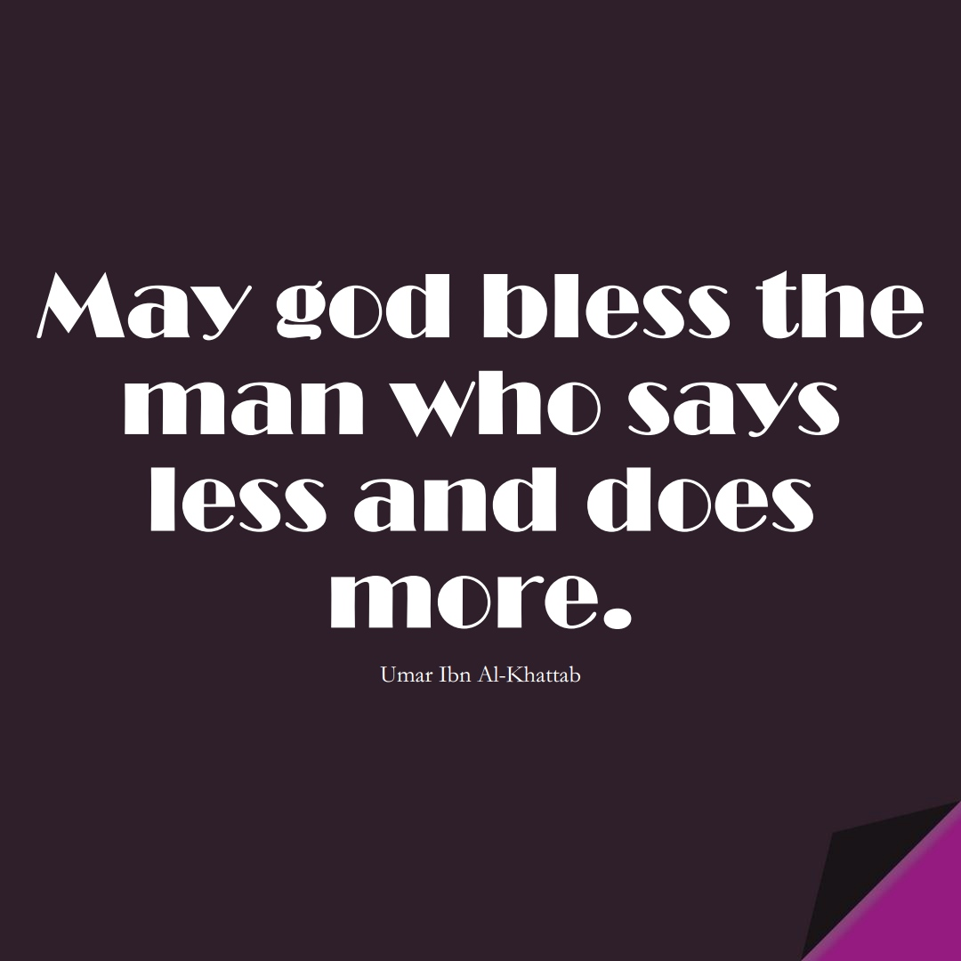 May god bless the man who says less and does more. (Umar Ibn Al-Khattab);  #UmarQuotes