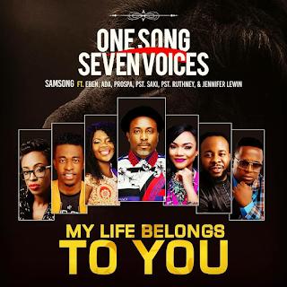 Samsong – My Life Belongs to You Ft. Eben, Ada Ehi-Moses, Prospa Ochimana, Pastor Saki and Pastor Ruthney