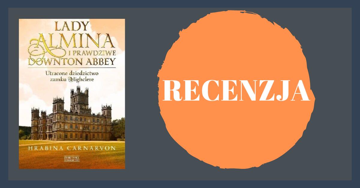 """""""Lady Almina i prawdziwe Downton Abbey. Utracone dziedzictwo zamku Highclere"""" - Fiona Carnarvon"""
