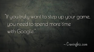 """""""If you truly want to step up your game, you need to spend more time with google"""""""