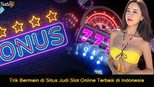 Trik Bermain di Situs Judi Slot Online Terbaik di Indonesia