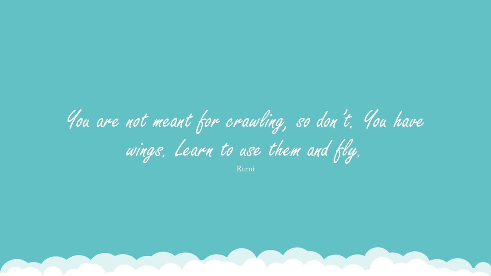 You are not meant for crawling, so don't. You have wings. Learn to use them and fly. (Rumi);  #RumiQuotes