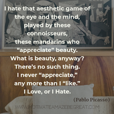 "30 Aesthetic Quotes And Beautiful Sayings With Deep Meaning: ""I hate that aesthetic game of the eye and the mind, played by these connoisseurs, these mandarins who ""appreciate"" beauty. What is beauty, anyway? There's no such thing. I never ""appreciate,"" any more than I ""like."" I love, or I hate."" - Pablo Picasso"