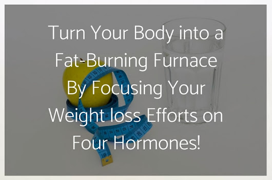 Turn Your Body into a Fat-Burning Furnace By Focusing Your Weight loss Efforts on Four Hormones!
