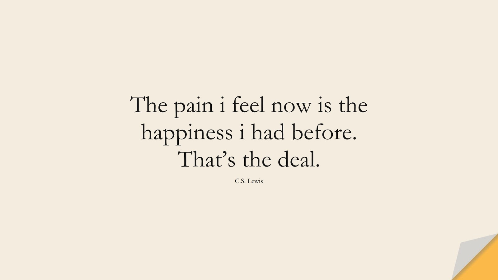 The pain i feel now is the happiness i had before. That's the deal. (C.S. Lewis);  #DepressionQuotes