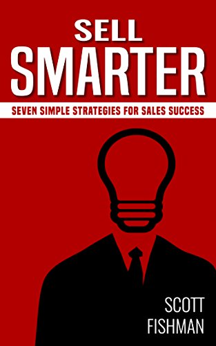 Sell Smarter: Seven Simple Strategies for Sales Success (The Sell Smarter Collection Book 1) by Scott Fishman