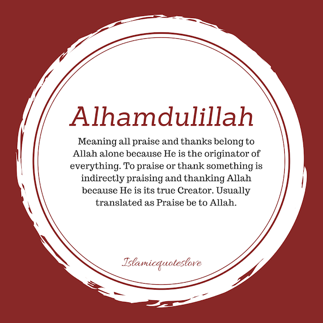Alhamdulillah (الحمد لله):   Meaning all praise and thanks belong to Allah alone because He is the originator of everything. To praise or thank something is indirectly praising and thanking Allah because He is its true Creator. Usually translated as Praise be to Allah.