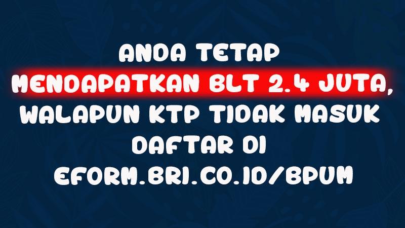 Anda Tetap Mendapatkan BLT 2.4 Juta, Walapun KTP Tidak Masuk Daftar di eform.bri.co.id/bpum