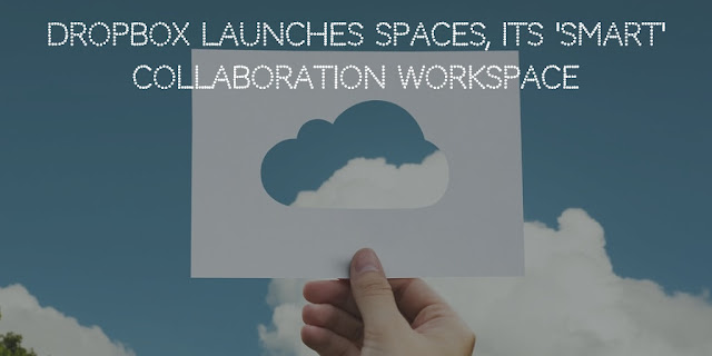 Dropbox launches Spaces, its 'smart' collaboration workspace