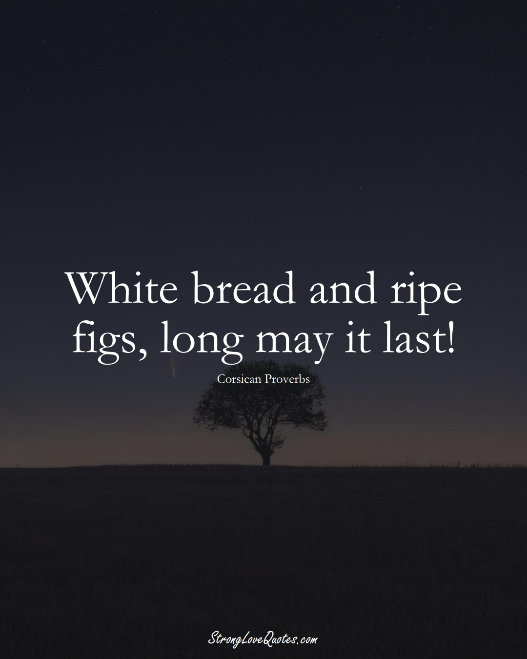 White bread and ripe figs, long may it last! (Corsican Sayings);  #EuropeanSayings