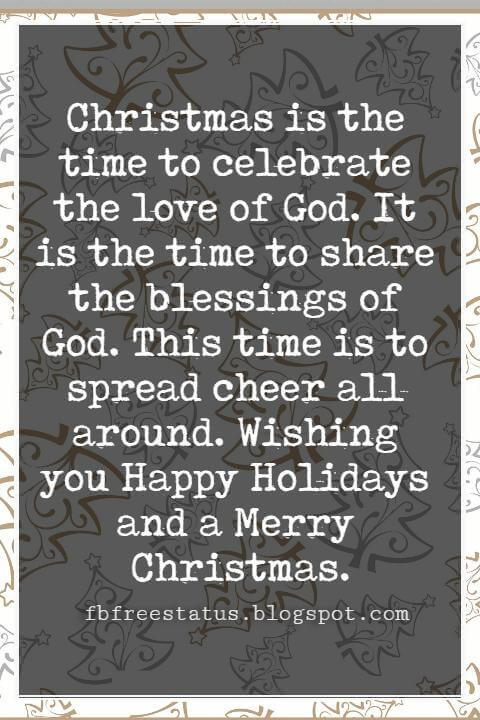 Christmas Blessings, Christmas is the time to celebrate the love of God. It is the time to share the blessings of God. This time is to spread cheer all around. Wishing you Happy Holidays and a Merry Christmas.