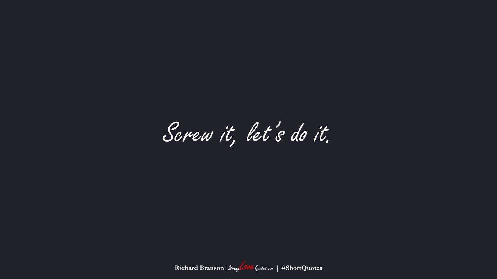 Screw it, let's do it. (Richard Branson);  #ShortQuotes