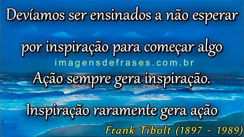 Ação sempre gera inspiração. Inspiração raramente gera ação