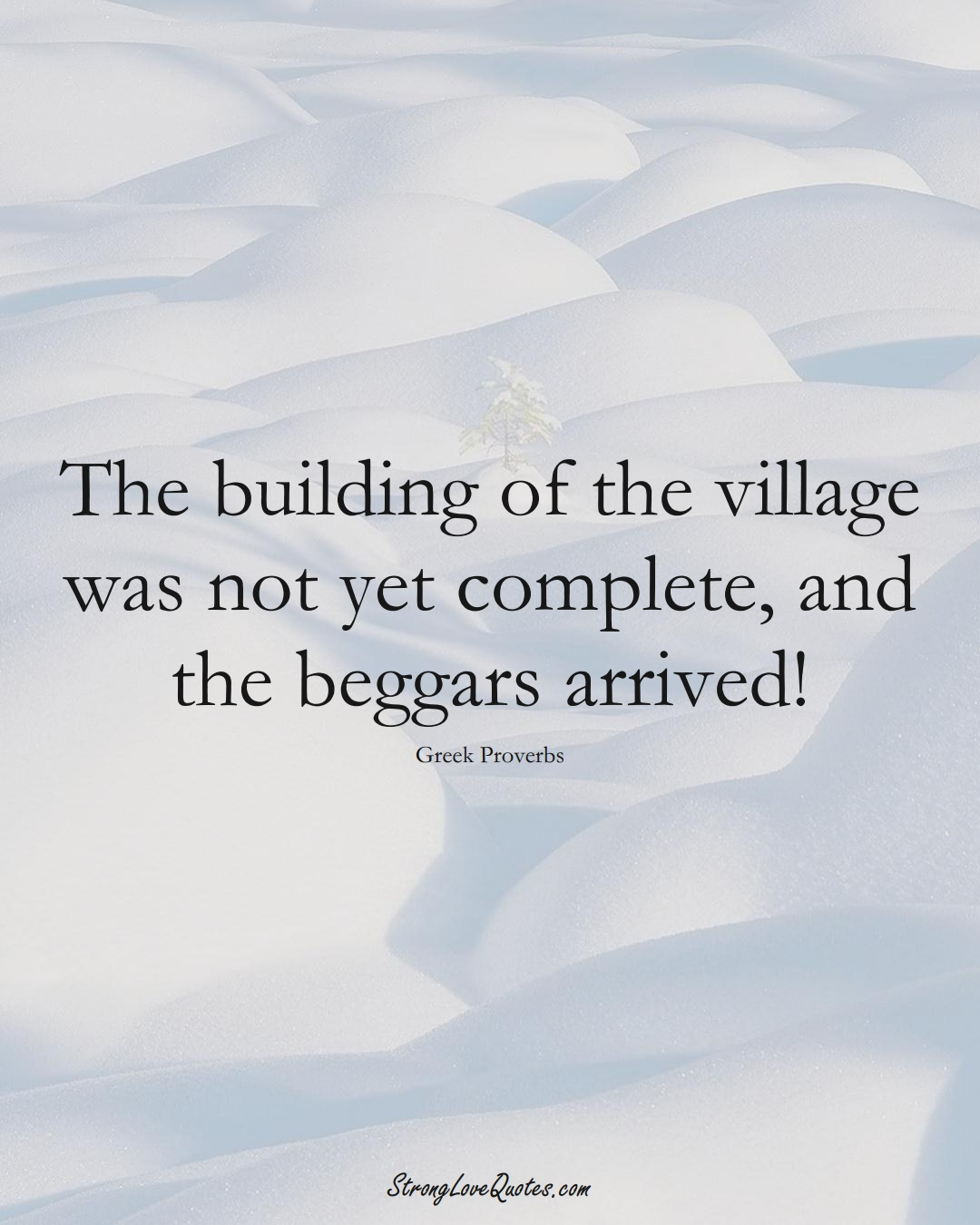 The building of the village was not yet complete, and the beggars arrived! (Greek Sayings);  #EuropeanSayings