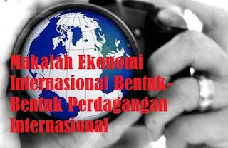 Makalah Ekonomi Internasional Bentuk-Bentuk Perdagangan Internasional