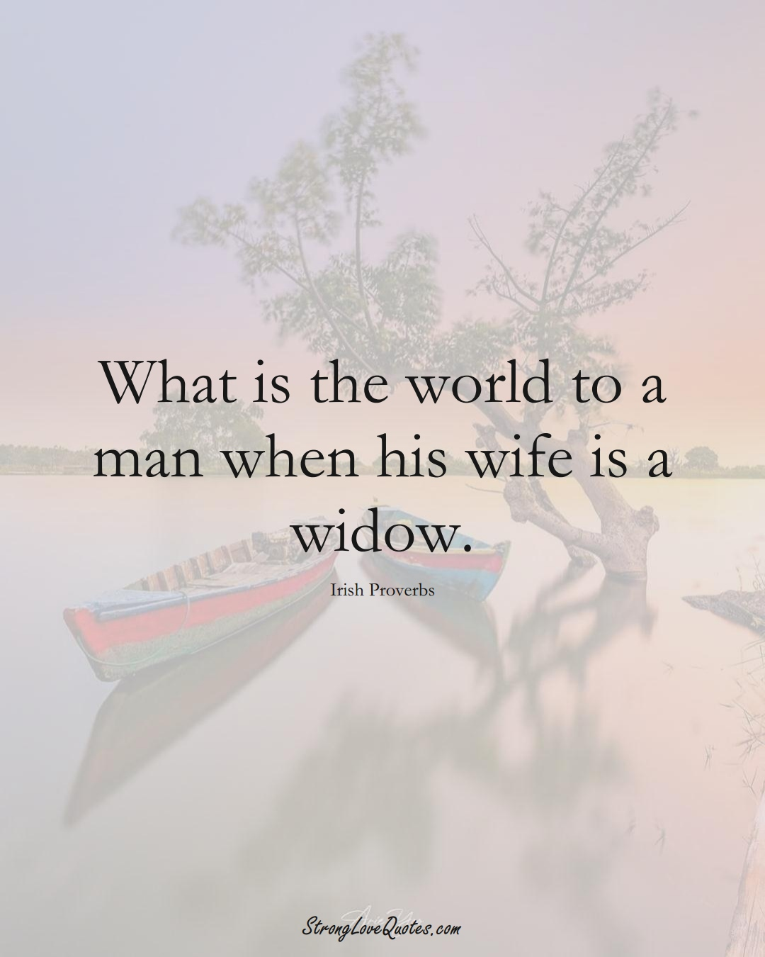 What is the world to a man when his wife is a widow. (Irish Sayings);  #EuropeanSayings
