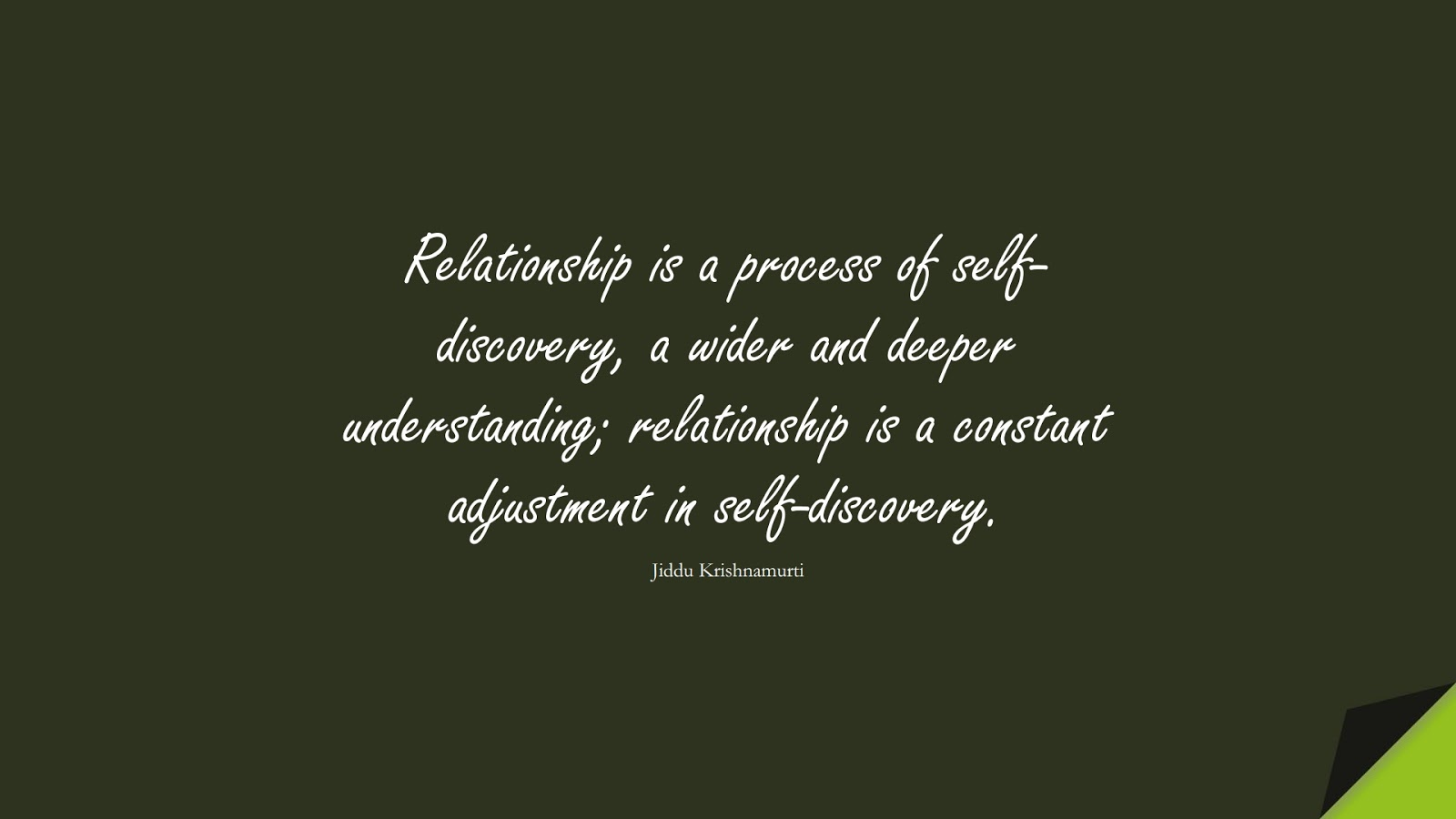 Relationship is a process of self-discovery, a wider and deeper understanding; relationship is a constant adjustment in self-discovery. (Jiddu Krishnamurti);  #RelationshipQuotes