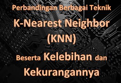 Perbandingan Berbagai Teknik K-Nearest Neighbor (KNN) Beserta Kelebihan dan Kekurangannya