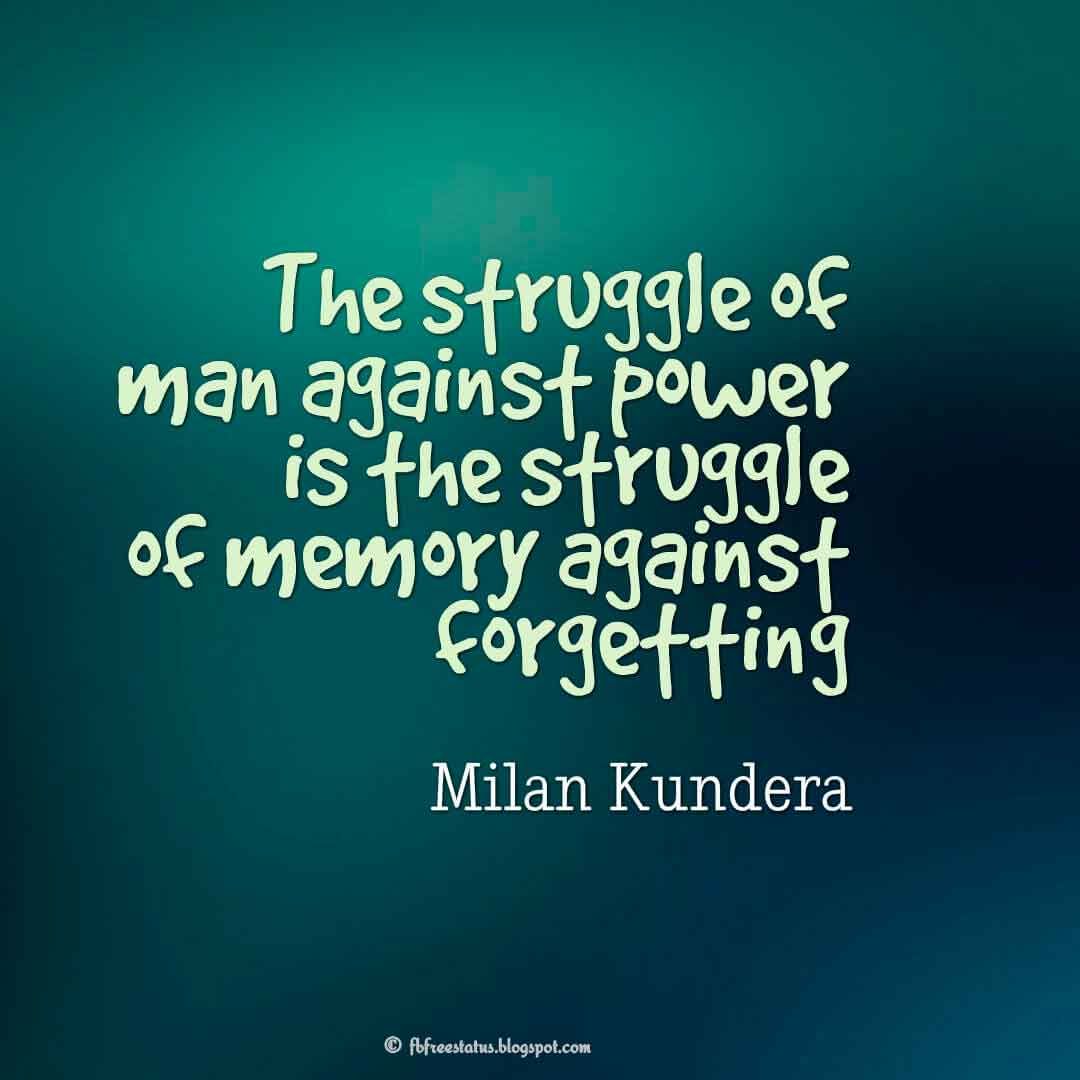 'The struggle of man against power is the struggle of memory against forgetting' ― Milan Kundera Quotes About struggle