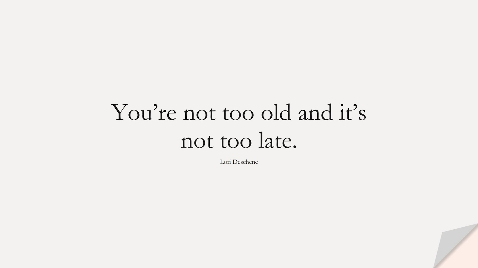 You're not too old and it's not too late. (Lori Deschene);  #EncouragingQuotes