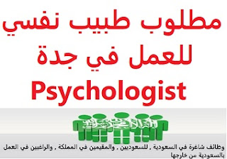A psychiatrist is required to work in Jeddah  To work at a medical clinic in Jeddah  Experience: At least three to five years of work in the field He must have a license to practice a profession  Salary: to be determined after the interview