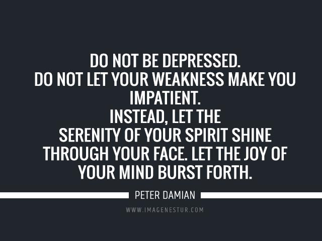 Depression quotes Do not be depressed. Do not let your weakness make you impatient. Instead, let the serenity of your spirit shine through your face. Let the joy of your mind burst forth.