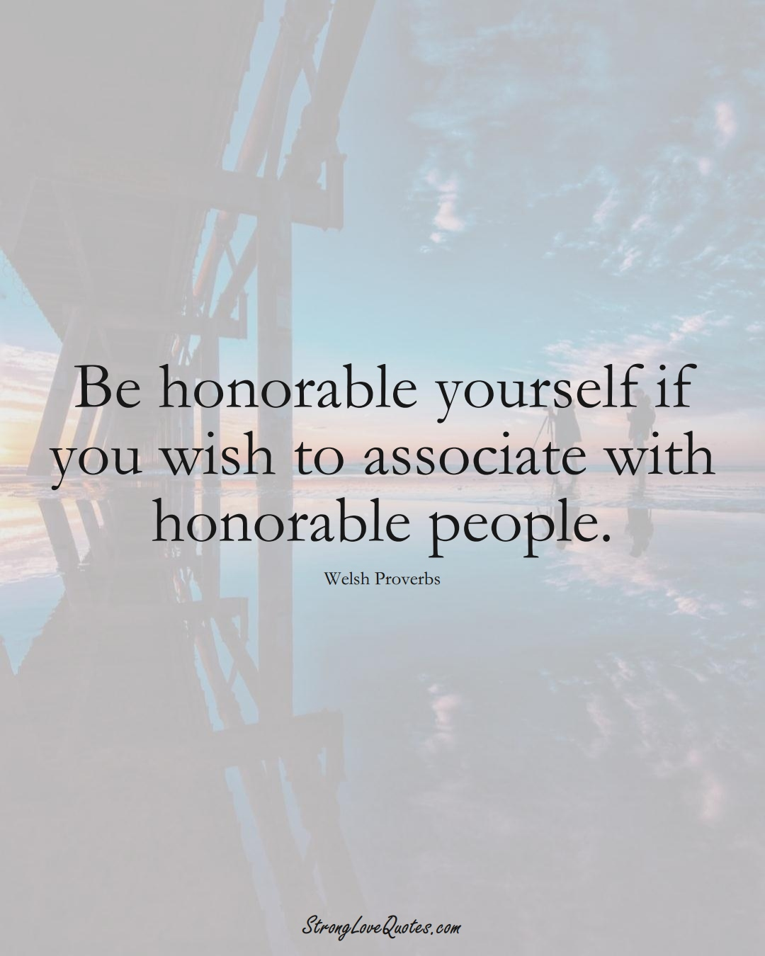 Be honorable yourself if you wish to associate with honorable people. (Welsh Sayings);  #EuropeanSayings