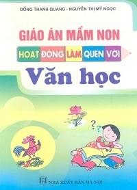 Giáo Án Mầm Non Hoạt Động Làm Quen Với Văn Học - Đổng Thanh Quang, Nguyễn Thị Mỹ Ngọc